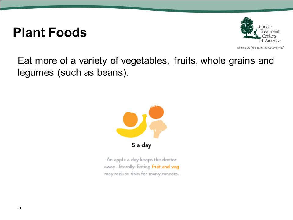 Plant Foods Eat more of a variety of vegetables, fruits, whole grains and legumes (such as beans).