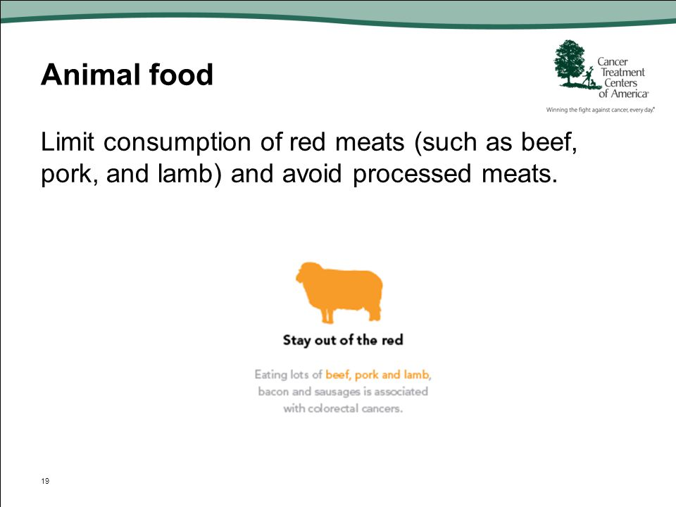 Animal food Limit consumption of red meats (such as beef, pork, and lamb) and avoid processed meats.