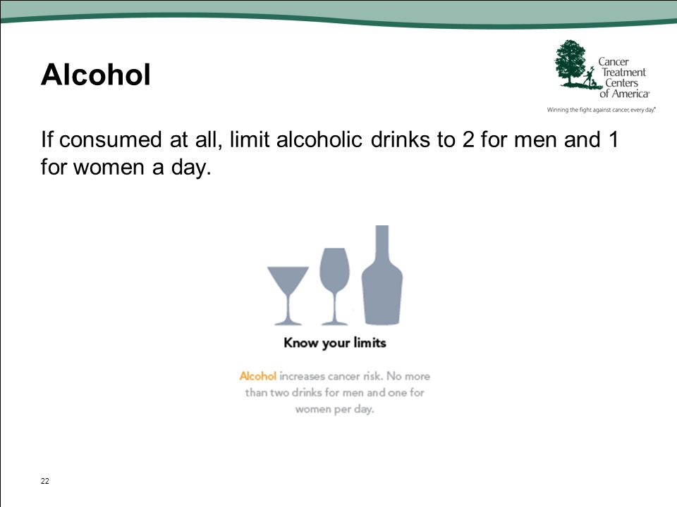 Alcohol If consumed at all, limit alcoholic drinks to 2 for men and 1 for women a day.