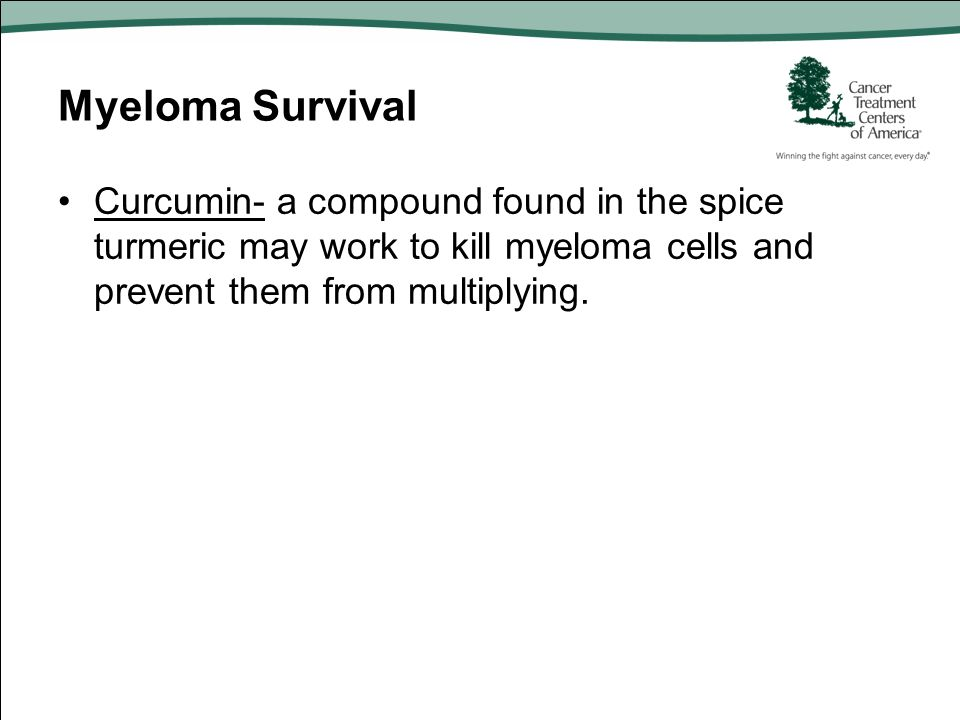 Myeloma Survival Curcumin- a compound found in the spice turmeric may work to kill myeloma cells and prevent them from multiplying.