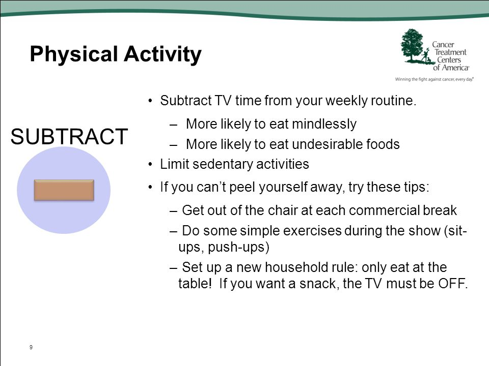 Physical Activity SUBTRACT Subtract TV time from your weekly routine.