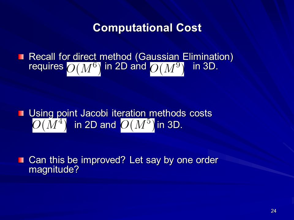 Computational Cost Recall for direct method (Gaussian Elimination) requires in 2D and in 3D.