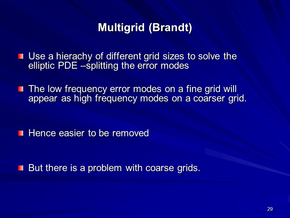 Multigrid (Brandt) Use a hierachy of different grid sizes to solve the elliptic PDE –splitting the error modes.