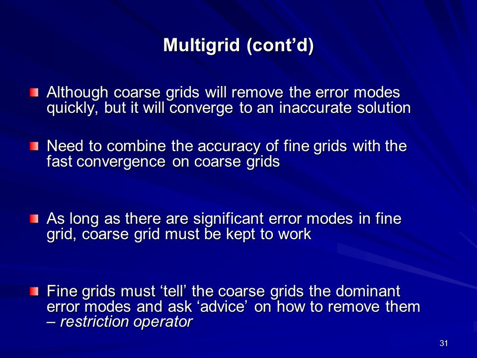 Multigrid (cont'd) Although coarse grids will remove the error modes quickly, but it will converge to an inaccurate solution.