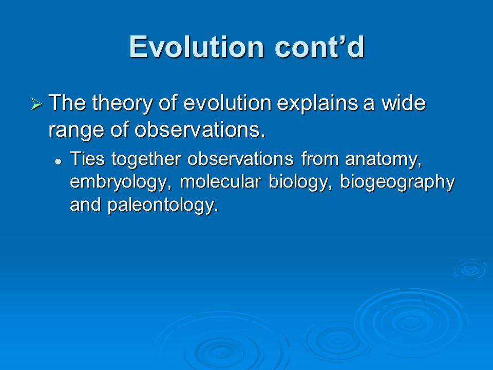 Evolution cont'd The theory of evolution explains a wide range of observations.