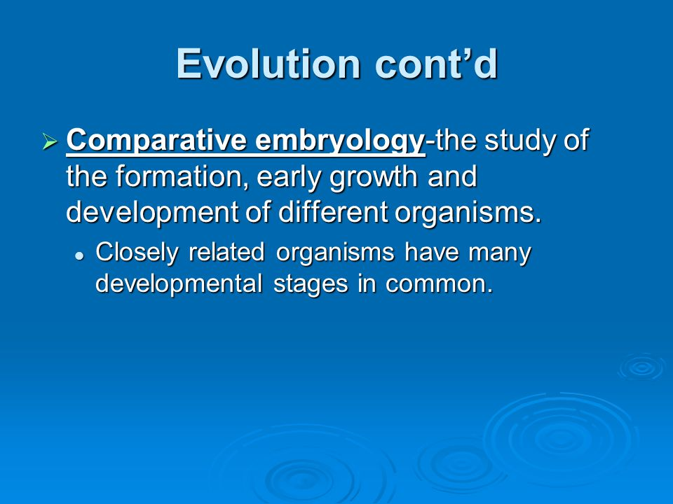 Evolution cont'd Comparative embryology-the study of the formation, early growth and development of different organisms.