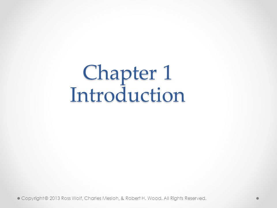 Chapter 1 Introduction Copyright © 2013 Ross Wolf, Charles Mesloh, & Robert H.