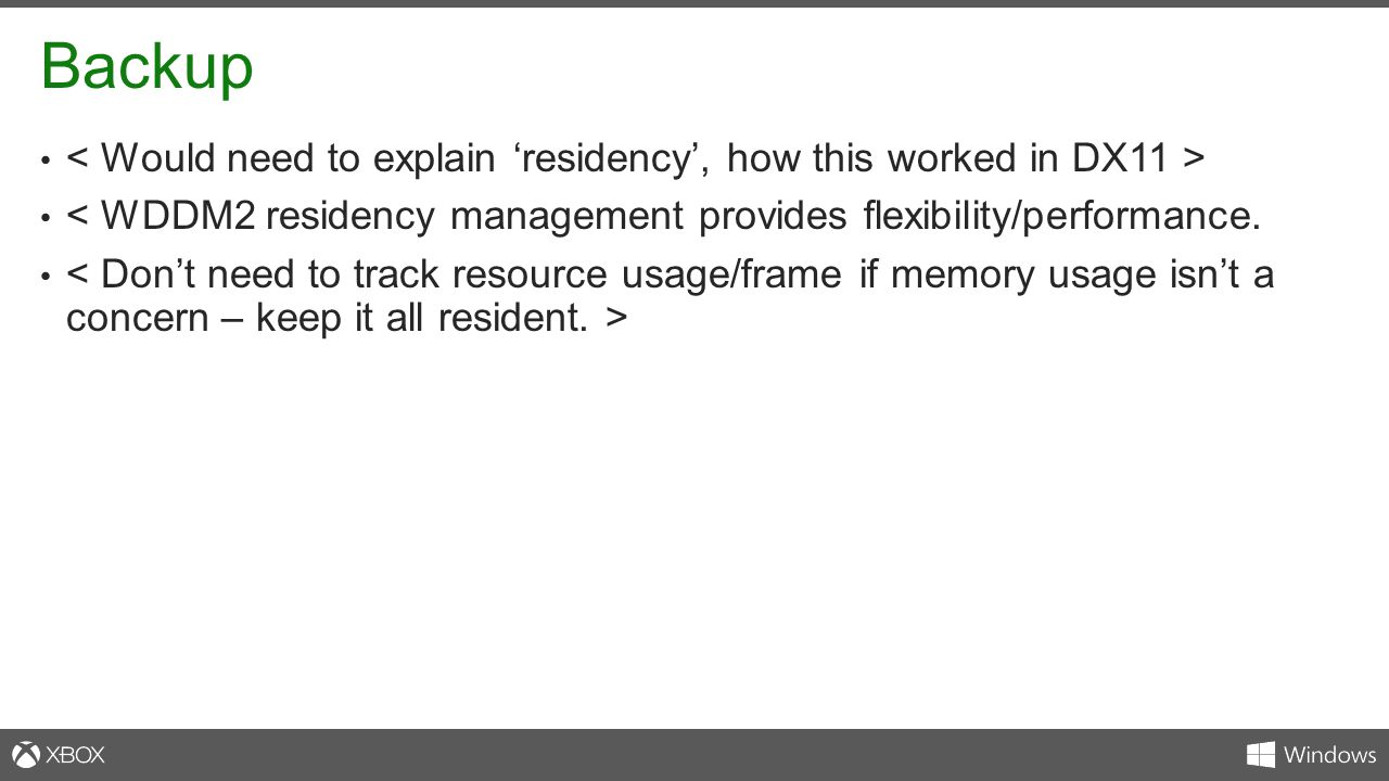 Backup < Would need to explain 'residency', how this worked in DX11 > < WDDM2 residency management provides flexibility/performance.