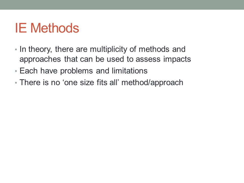 IE Methods In theory, there are multiplicity of methods and approaches that can be used to assess impacts.