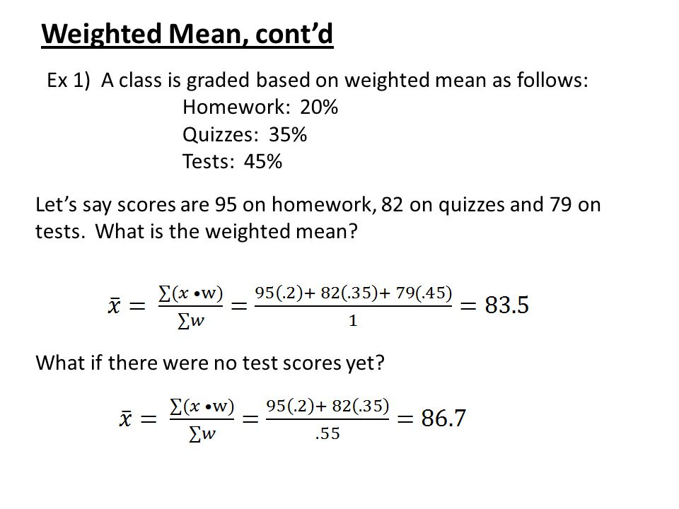 Weighted Mean, cont'd Ex 1) A class is graded based on weighted mean as follows: Homework: 20% Quizzes: 35%