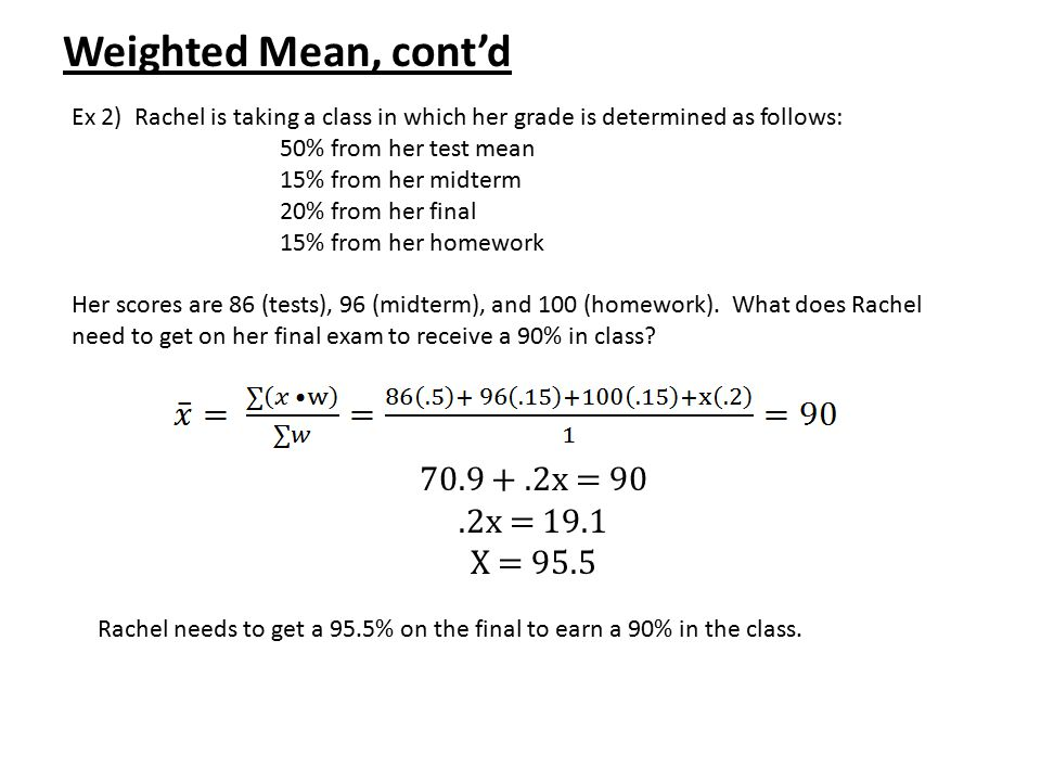 Weighted Mean, cont'd 70.9 + .2x = 90 .2x = 19.1 X = 95.5