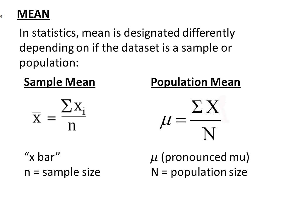 MEAN In statistics, mean is designated differently depending on if the dataset is a sample or population:
