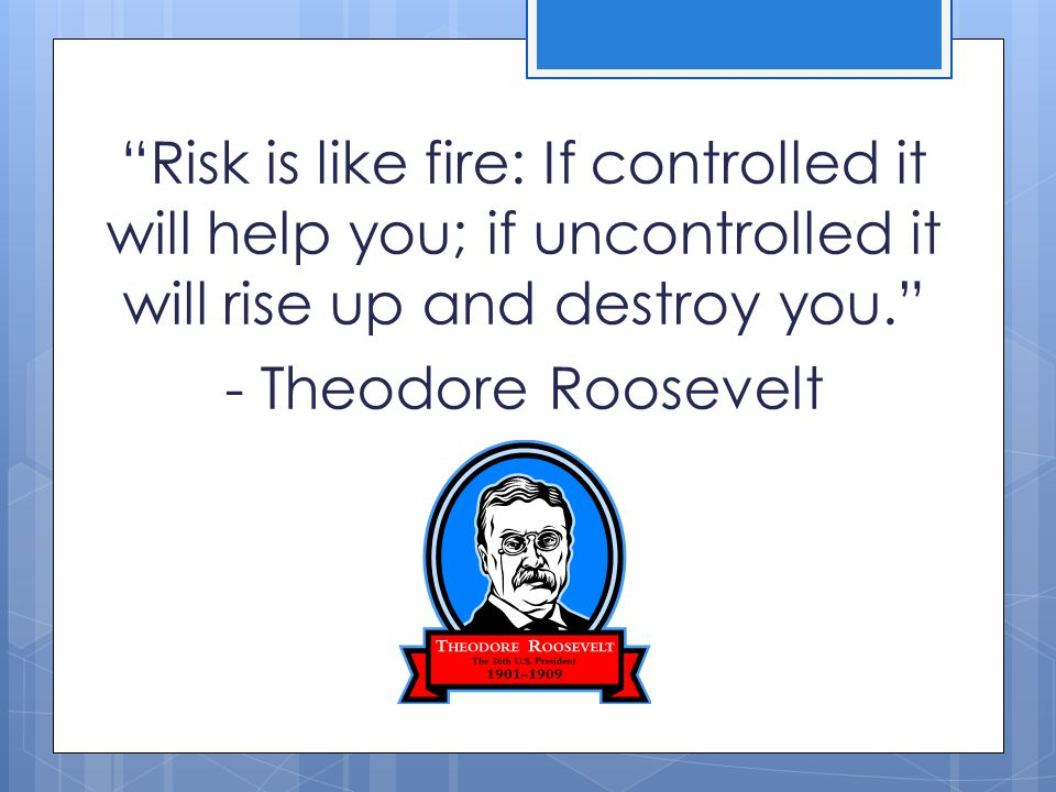 Risk is like fire: If controlled it will help you; if uncontrolled it will rise up and destroy you. - Theodore Roosevelt
