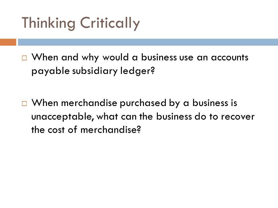 Thinking Critically When and why would a business use an accounts payable subsidiary ledger