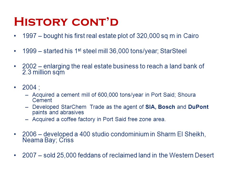 History cont'd 1997 – bought his first real estate plot of 320,000 sq m in Cairo. 1999 – started his 1st steel mill 36,000 tons/year; StarSteel.