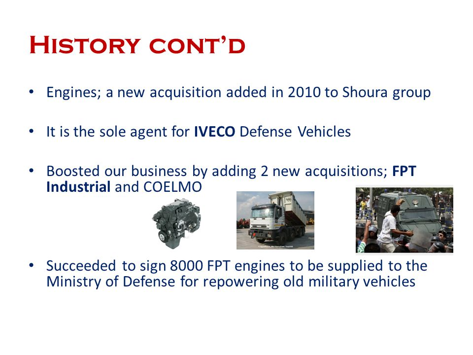 History cont'd Engines; a new acquisition added in 2010 to Shoura group. It is the sole agent for IVECO Defense Vehicles.