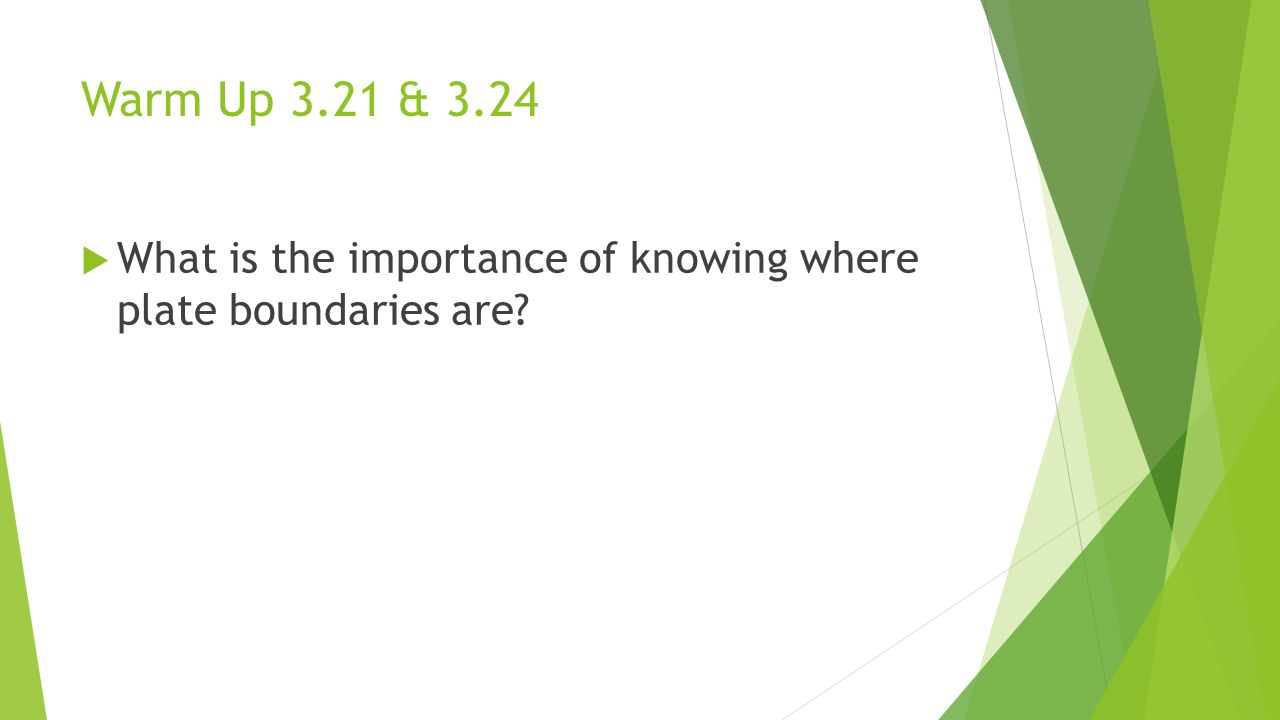 Warm Up 3.21 & 3.24 What is the importance of knowing where plate boundaries are