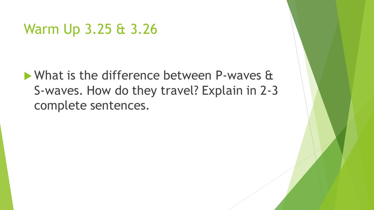 Warm Up 3.25 & 3.26 What is the difference between P-waves & S-waves.