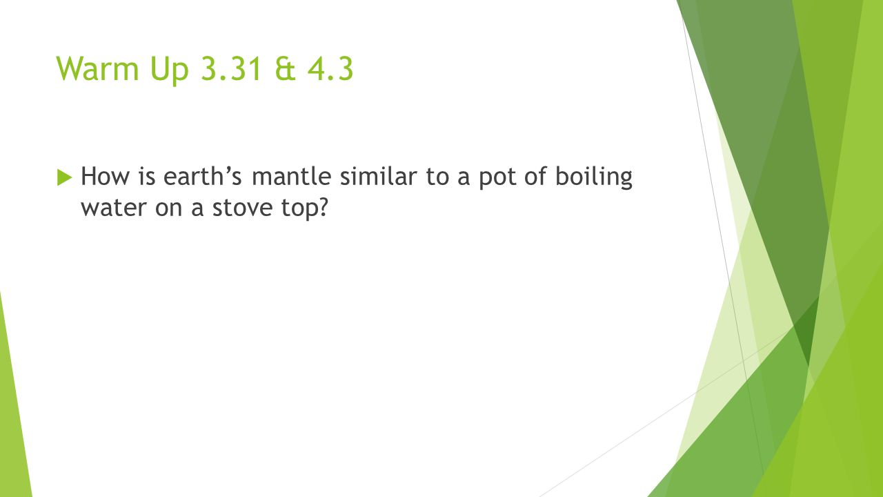 Warm Up 3.31 & 4.3 How is earth's mantle similar to a pot of boiling water on a stove top