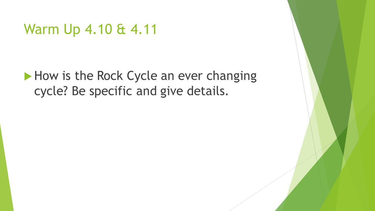 Warm Up 4.10 & 4.11 How is the Rock Cycle an ever changing cycle Be specific and give details.