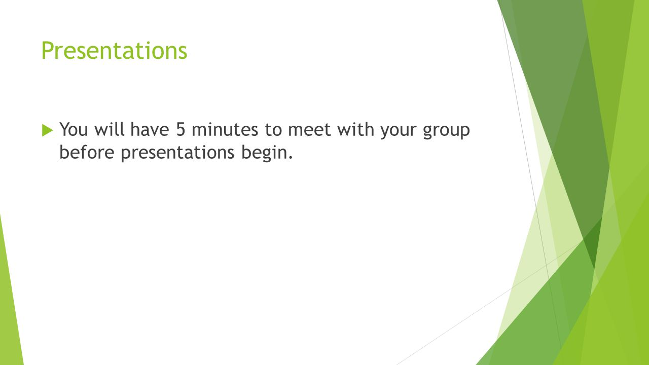 Presentations You will have 5 minutes to meet with your group before presentations begin.