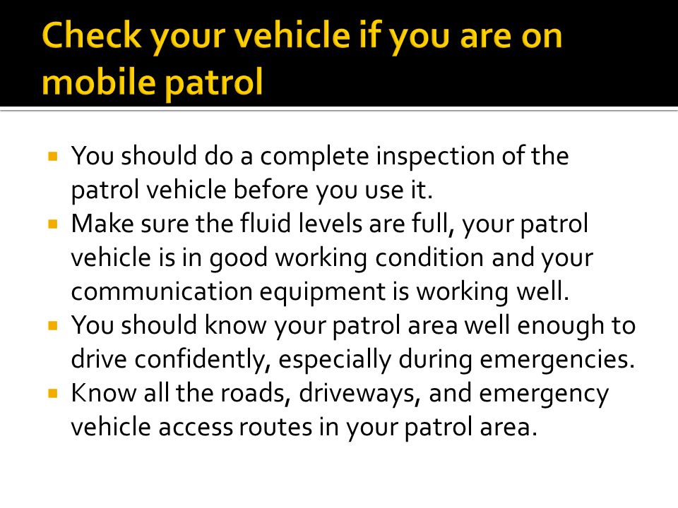 Check your vehicle if you are on mobile patrol