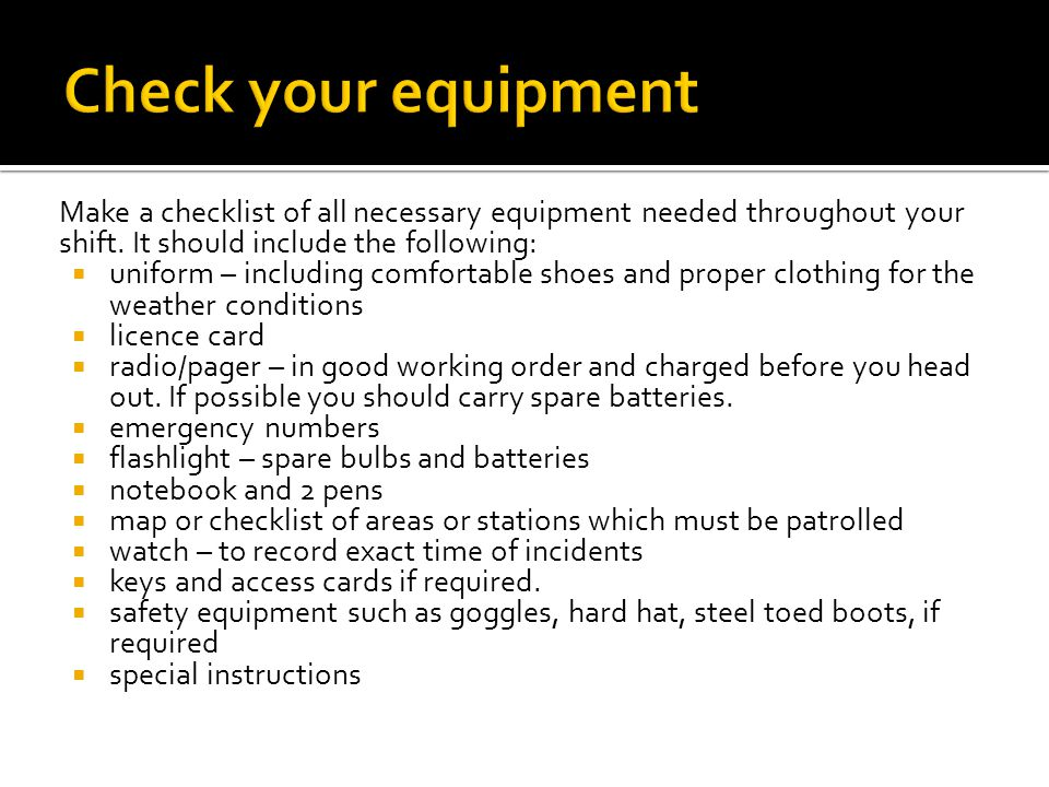 Check your equipment Make a checklist of all necessary equipment needed throughout your shift. It should include the following: