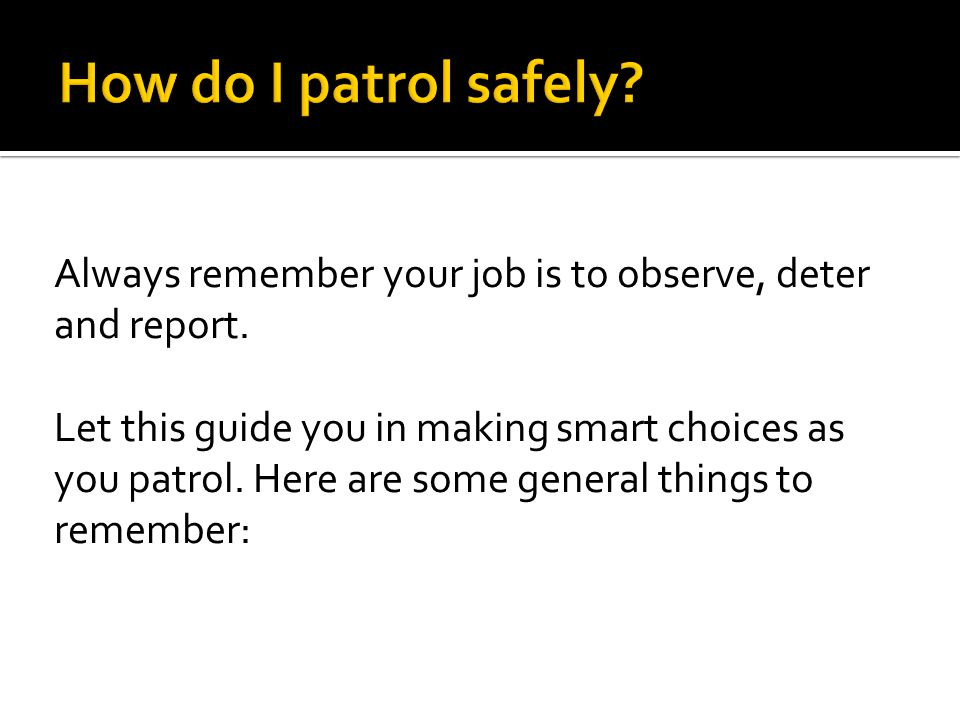 How do I patrol safely Always remember your job is to observe, deter and report.