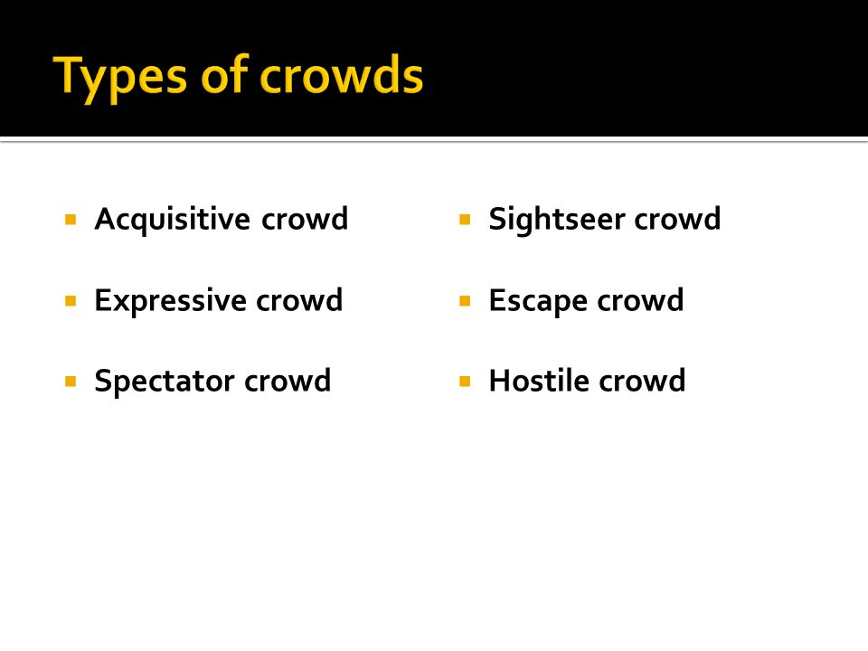 Types of crowds Acquisitive crowd Expressive crowd Spectator crowd