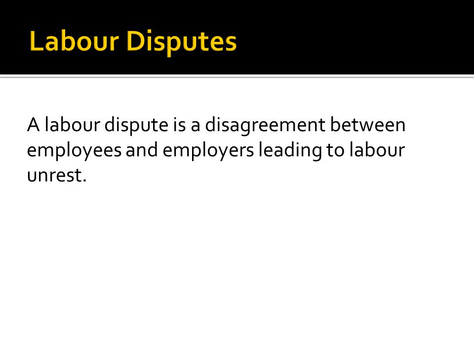 Labour Disputes A labour dispute is a disagreement between employees and employers leading to labour unrest.
