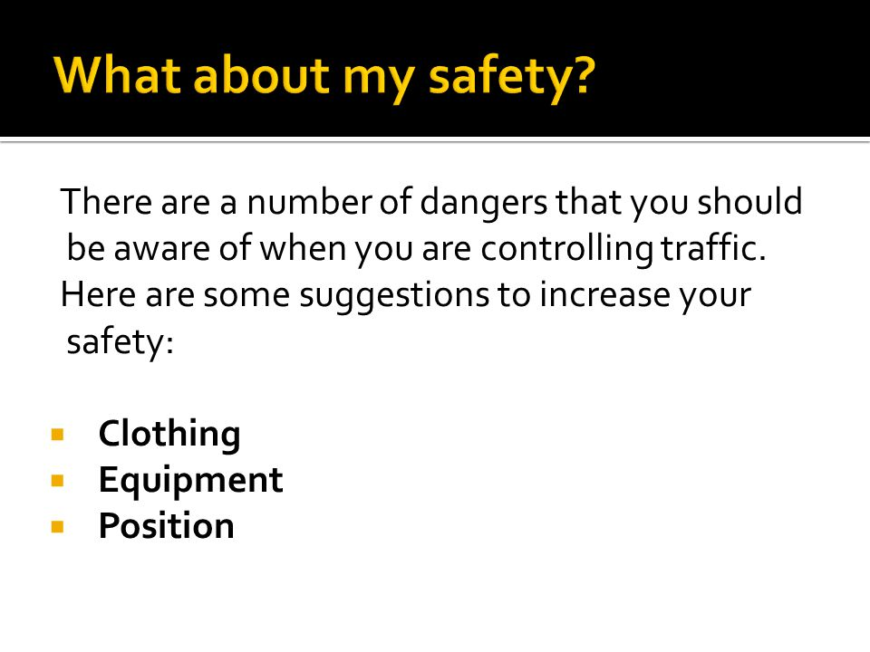 What about my safety There are a number of dangers that you should be aware of when you are controlling traffic.