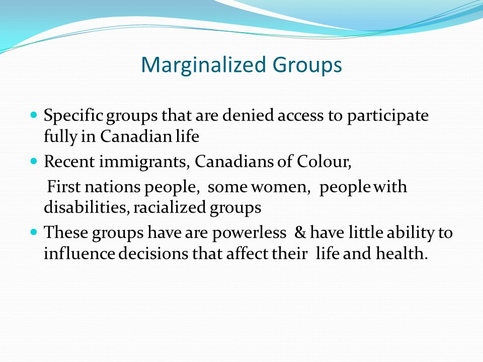 Marginalized Groups Specific groups that are denied access to participate fully in Canadian life. Recent immigrants, Canadians of Colour,