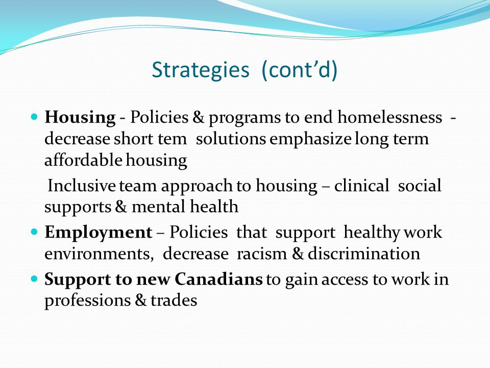 Strategies (cont'd) Housing - Policies & programs to end homelessness - decrease short tem solutions emphasize long term affordable housing.