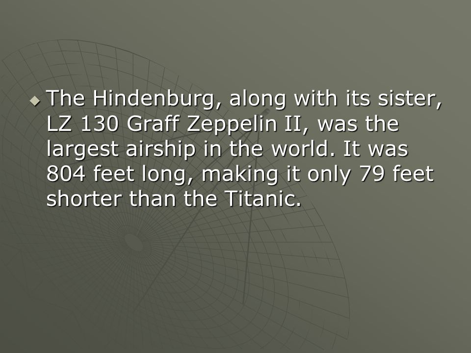 The Hindenburg, along with its sister, LZ 130 Graff Zeppelin II, was the largest airship in the world.