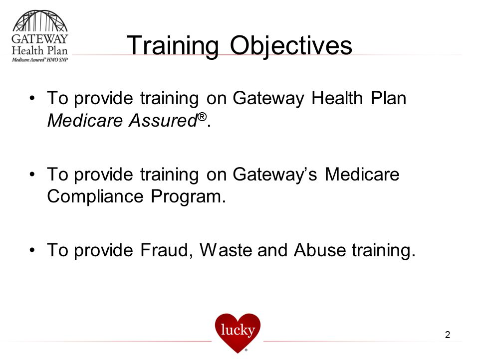 Training Objectives To provide training on Gateway Health Plan Medicare Assured®. To provide training on Gateway's Medicare Compliance Program.