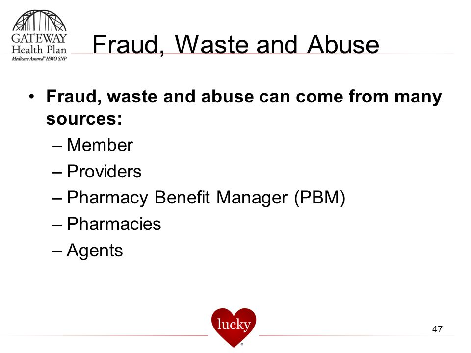 Fraud, Waste and Abuse Fraud, waste and abuse can come from many sources: Member. Providers. Pharmacy Benefit Manager (PBM)