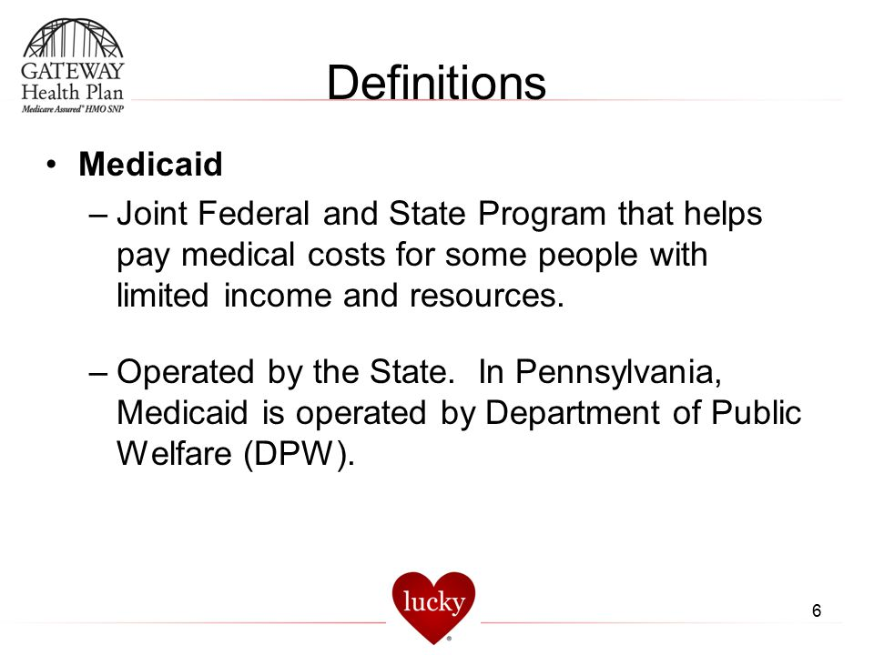 Definitions Medicaid. Joint Federal and State Program that helps pay medical costs for some people with limited income and resources.