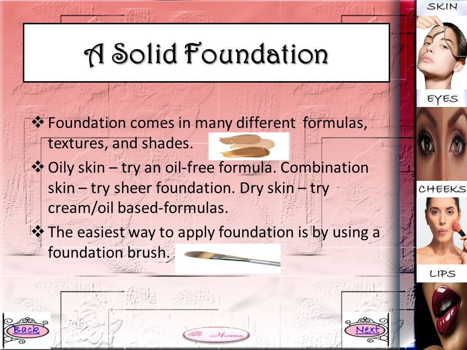 SKIN A Solid Foundation. EYES. Foundation comes in many different formulas, textures, and shades.