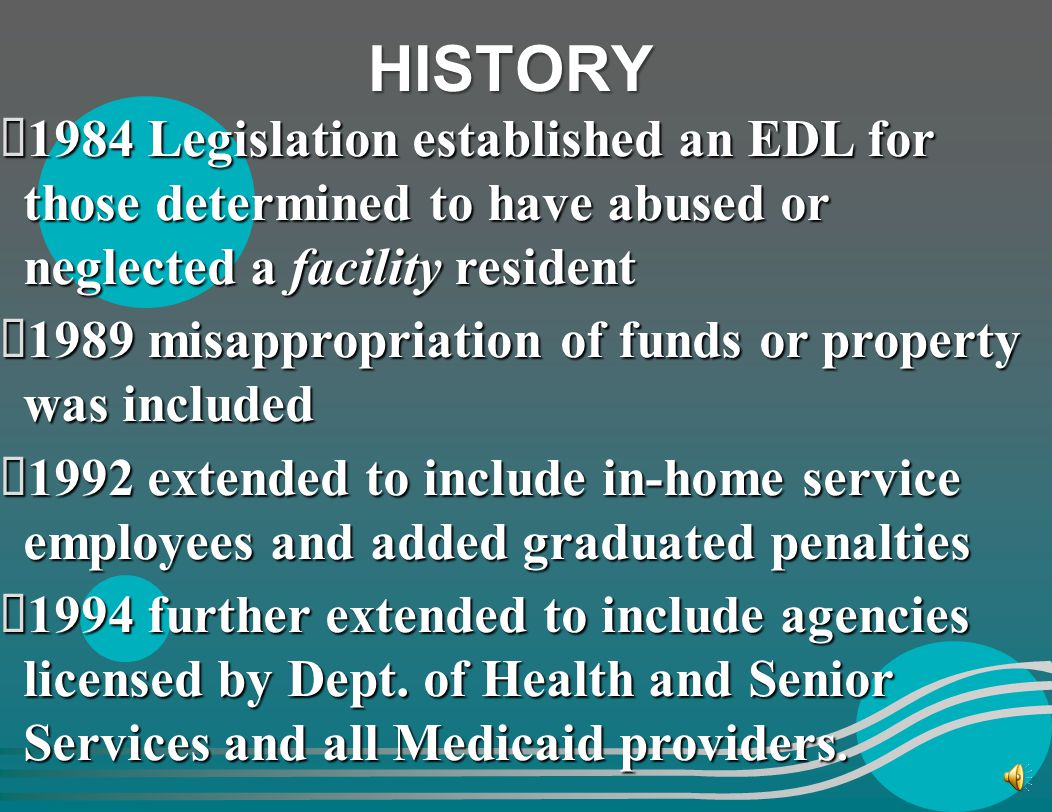 HISTORY 1984 Legislation established an EDL for those determined to have abused or neglected a facility resident.