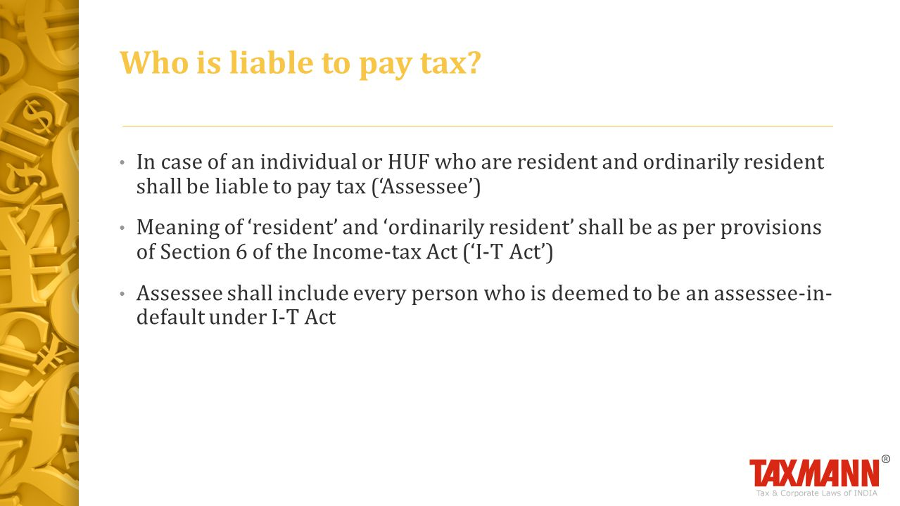 Who is liable to pay tax In case of an individual or HUF who are resident and ordinarily resident shall be liable to pay tax ('Assessee')
