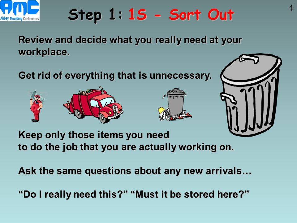 4 Step 1: 1S - Sort Out. Review and decide what you really need at your workplace. Get rid of everything that is unnecessary.