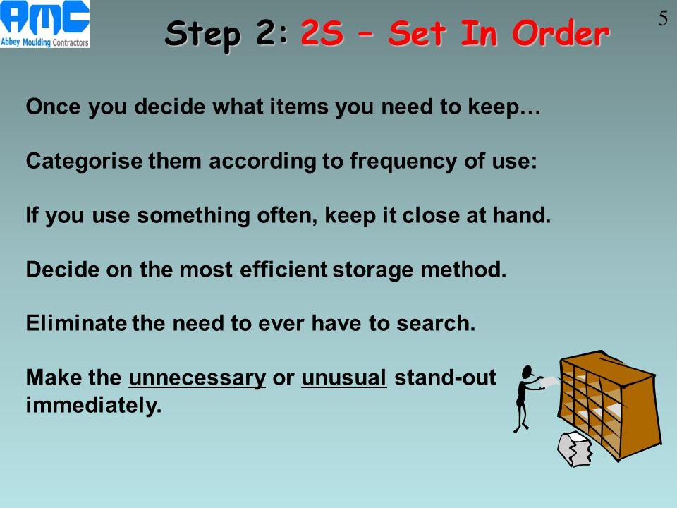 5 Step 2: 2S – Set In Order. Once you decide what items you need to keep… Categorise them according to frequency of use: