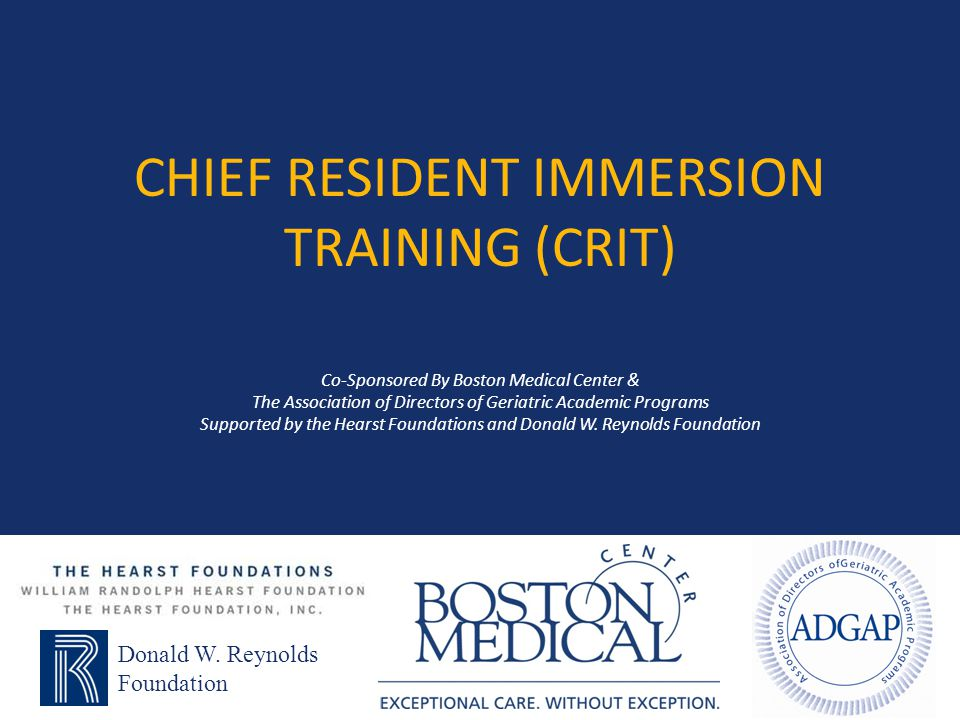 Chief Resident Immersion Training (CRIT) Co-Sponsored By Boston Medical Center & The Association of Directors of Geriatric Academic Programs Supported by the Hearst Foundations and Donald W. Reynolds Foundation