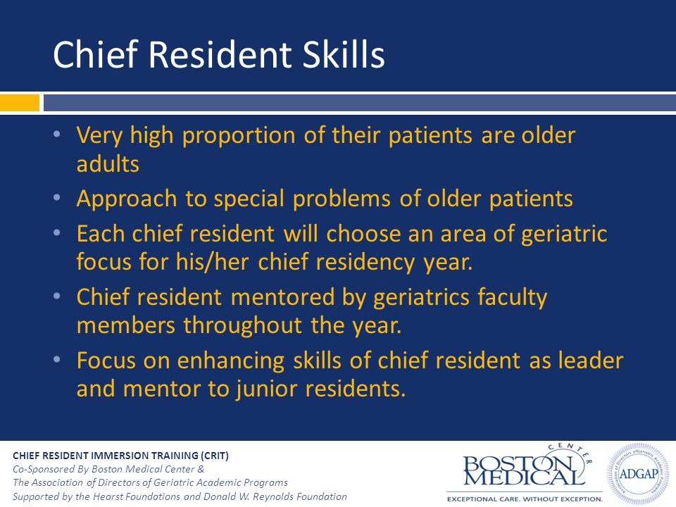 Chief Resident Skills Very high proportion of their patients are older adults. Approach to special problems of older patients.