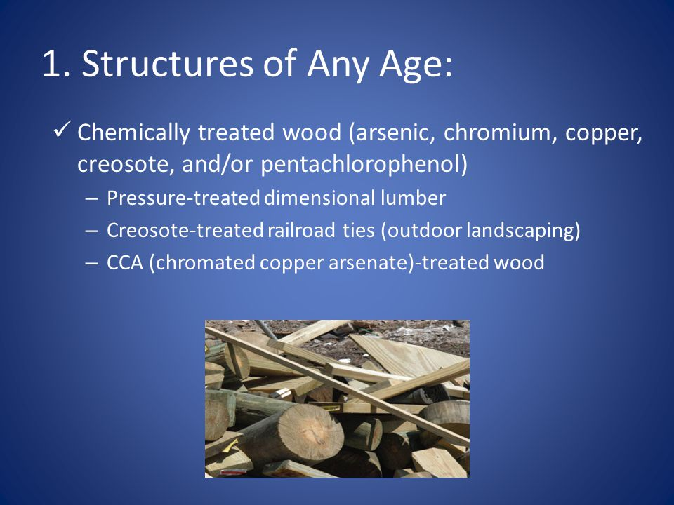 1. Structures of Any Age: Chemically treated wood (arsenic, chromium, copper, creosote, and/or pentachlorophenol)
