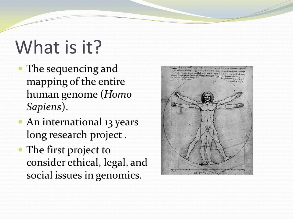 What is it The sequencing and mapping of the entire human genome (Homo Sapiens). An international 13 years long research project .
