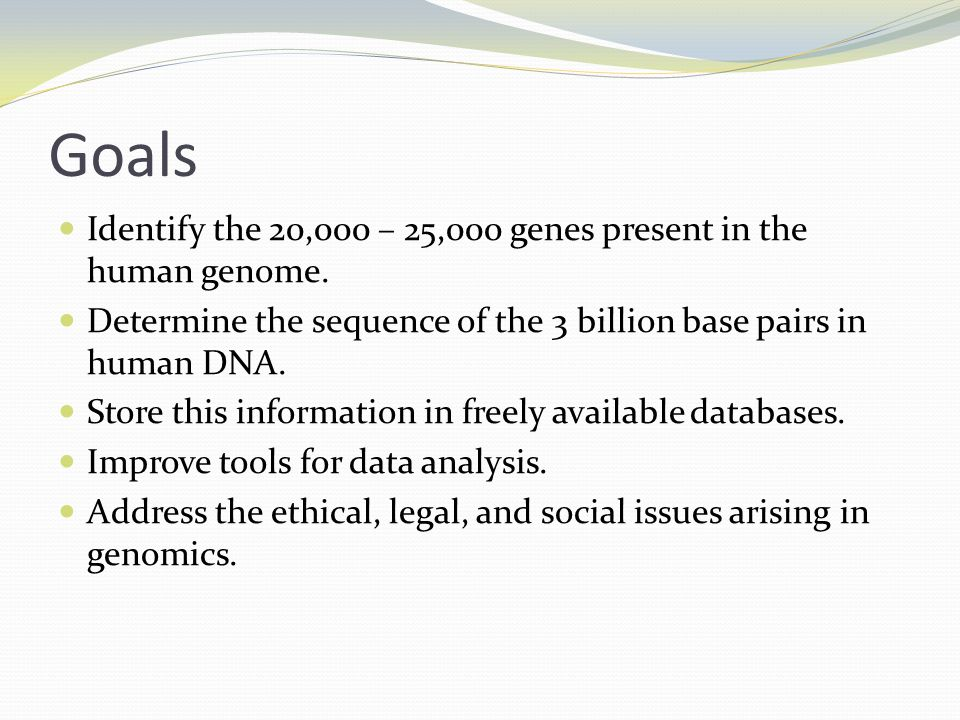 Goals Identify the 20,000 – 25,000 genes present in the human genome.