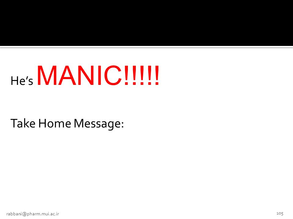 He's MANIC!!!!! Take Home Message: rabbani@pharm.mui.ac.ir