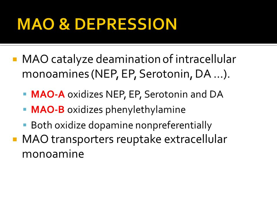 MAO & DEPRESSION MAO catalyze deamination of intracellular monoamines (NEP, EP, Serotonin, DA …). MAO-A oxidizes NEP, EP, Serotonin and DA.
