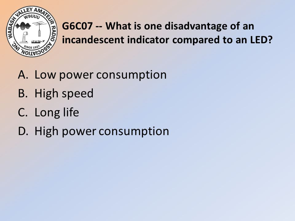 G6C07 -- What is one disadvantage of an incandescent indicator compared to an LED